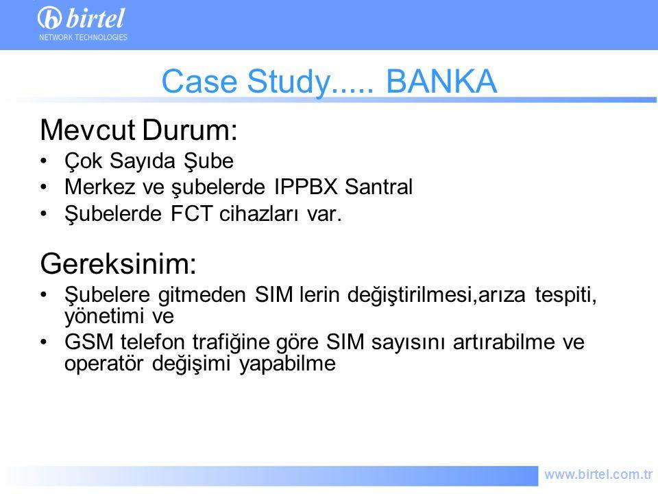 www.birtel.com.tr Case Study..... BANKA Mevcut Durum: Çok Sayıda Şube Merkez ve şubelerde IPPBX Santral Şubelerde FCT cihazları var. Gereksinim: Şubel