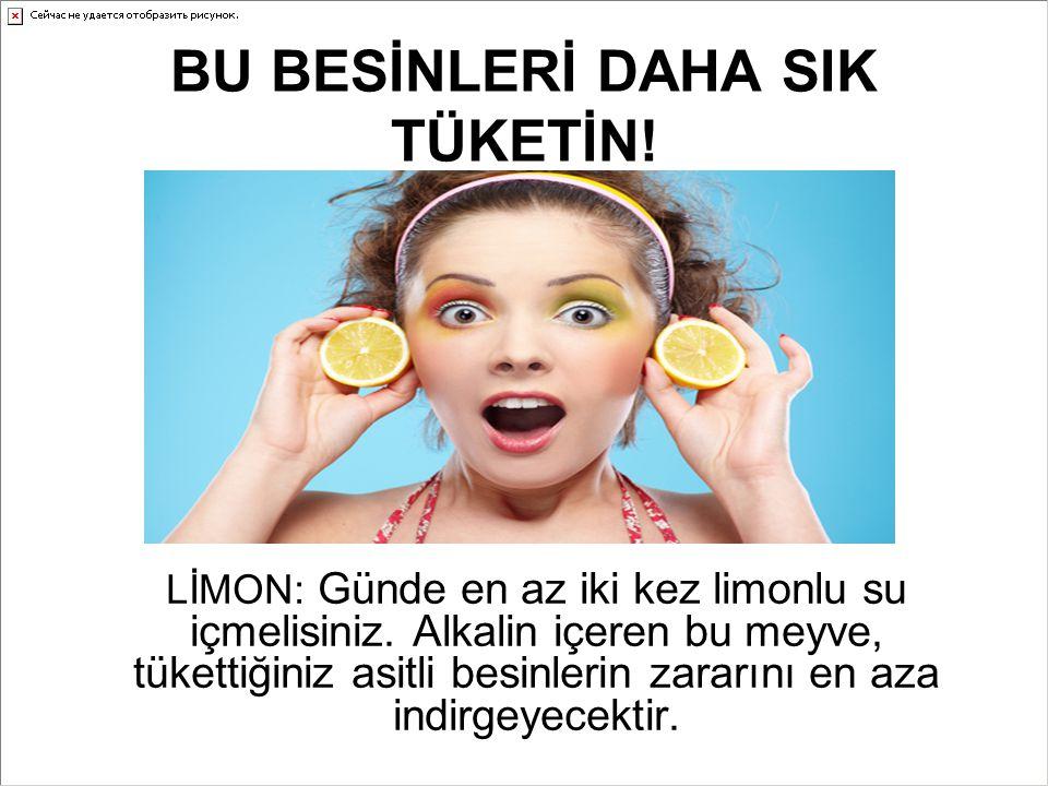 BU BESİNLERİ DAHA SIK TÜKETİN! LİMON: Günde en az iki kez limonlu su içmelisiniz. Alkalin içeren bu meyve, tükettiğiniz asitli besinlerin zararını en