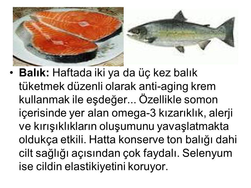 Balık: Haftada iki ya da üç kez balık tüketmek düzenli olarak anti-aging krem kullanmak ile eşdeğer... Özellikle somon içerisinde yer alan omega-3 kız