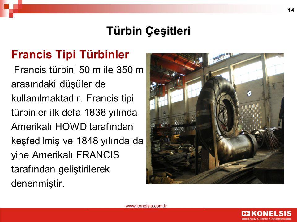 14 Türbin Çeşitleri Francis Tipi Türbinler Francis türbini 50 m ile 350 m arasındaki düşüler de kullanılmaktadır. Francis tipi türbinler ilk defa 1838
