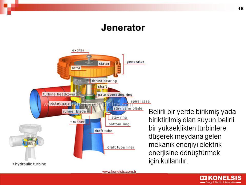 18Jenerator Belirli bir yerde birikmiş yada biriktirilmiş olan suyun,belirli bir yükseklikten türbinlere düşerek meydana gelen mekanik enerjiyi elektr