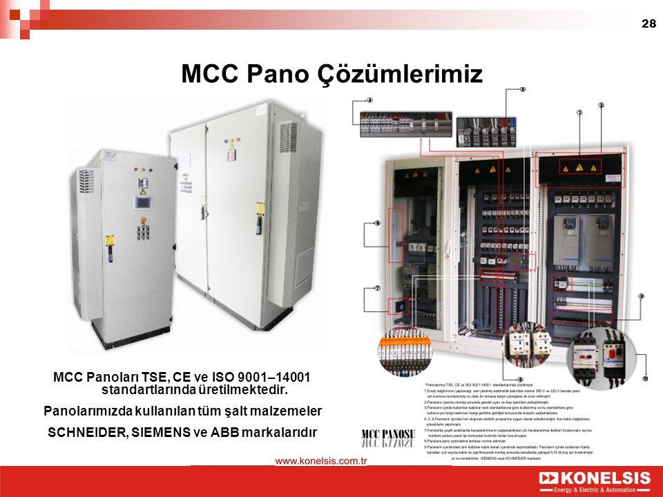 28 MCC Pano Çözümlerimiz MCC Panoları TSE, CE ve ISO 9001–14001 standartlarında üretilmektedir. Panolarımızda kullanılan tüm şalt malzemeler SCHNEIDER