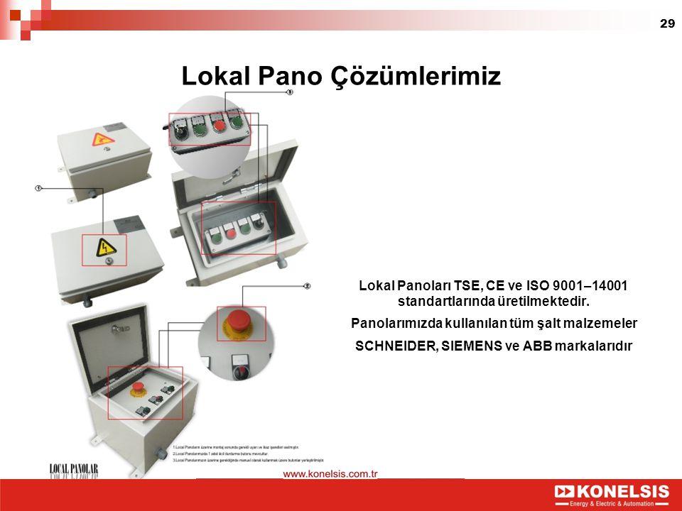 29 Lokal Pano Çözümlerimiz Lokal Panoları TSE, CE ve ISO 9001–14001 standartlarında üretilmektedir. Panolarımızda kullanılan tüm şalt malzemeler SCHNE