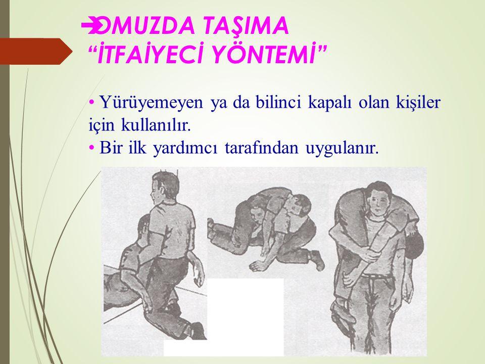  OMUZDA TAŞIMA İTFAİYECİ YÖNTEMİ Yürüyemeyen ya da bilinci kapalı olan kişiler için kullanılır.