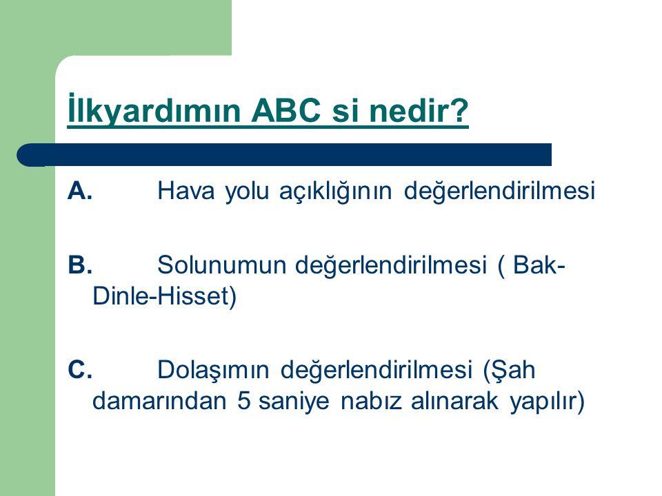 İlkyardımın ABC si nedir? A. Hava yolu açıklığının değerlendirilmesi B. Solunumun değerlendirilmesi ( Bak- Dinle-Hisset) C. Dolaşımın değerlendirilmes