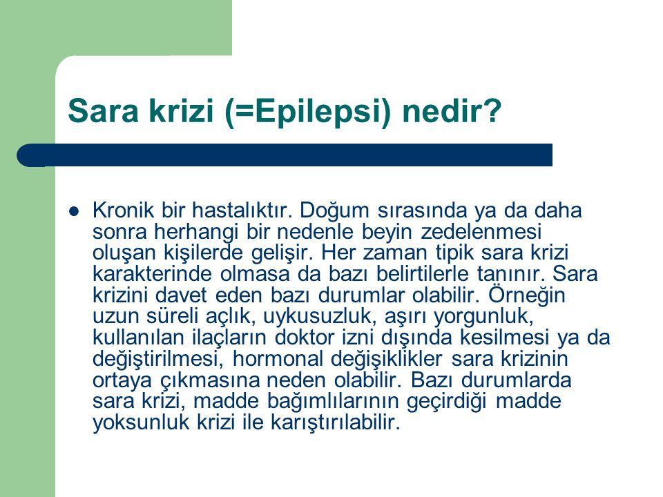 Sara krizi (=Epilepsi) nedir? Kronik bir hastalıktır. Doğum sırasında ya da daha sonra herhangi bir nedenle beyin zedelenmesi oluşan kişilerde gelişir