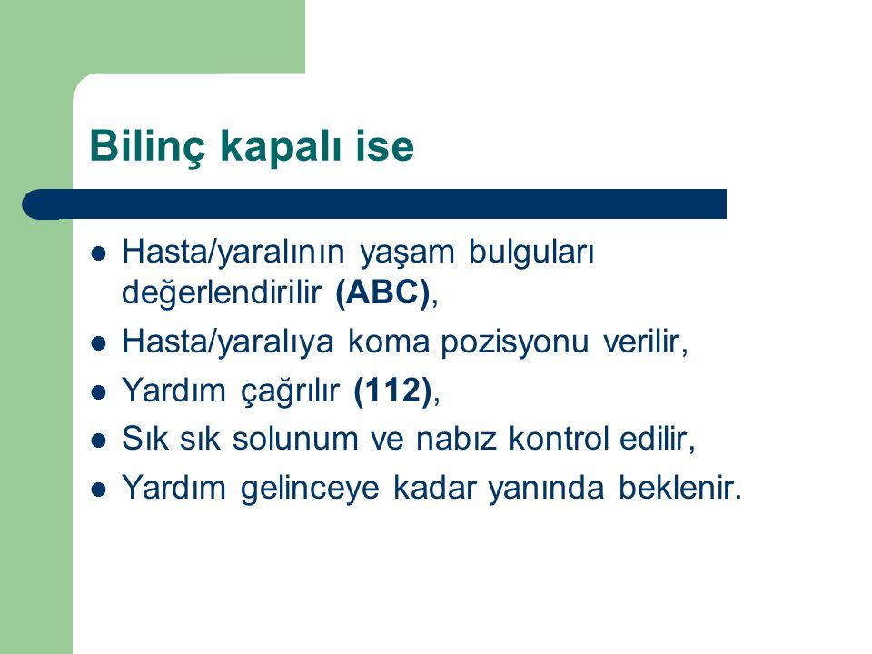 Bilinç kapalı ise Hasta/yaralının yaşam bulguları değerlendirilir (ABC), Hasta/yaralıya koma pozisyonu verilir, Yardım çağrılır (112), Sık sık solunum