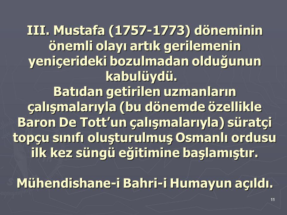 11 III. Mustafa (1757-1773) döneminin önemli olayı artık gerilemenin yeniçerideki bozulmadan olduğunun kabulüydü. Batıdan getirilen uzmanların çalışma