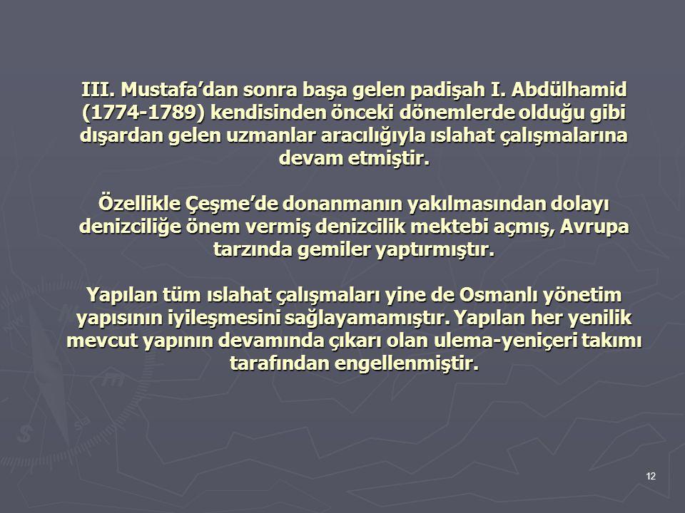 12 III. Mustafa'dan sonra başa gelen padişah I. Abdülhamid (1774-1789) kendisinden önceki dönemlerde olduğu gibi dışardan gelen uzmanlar aracılığıyla