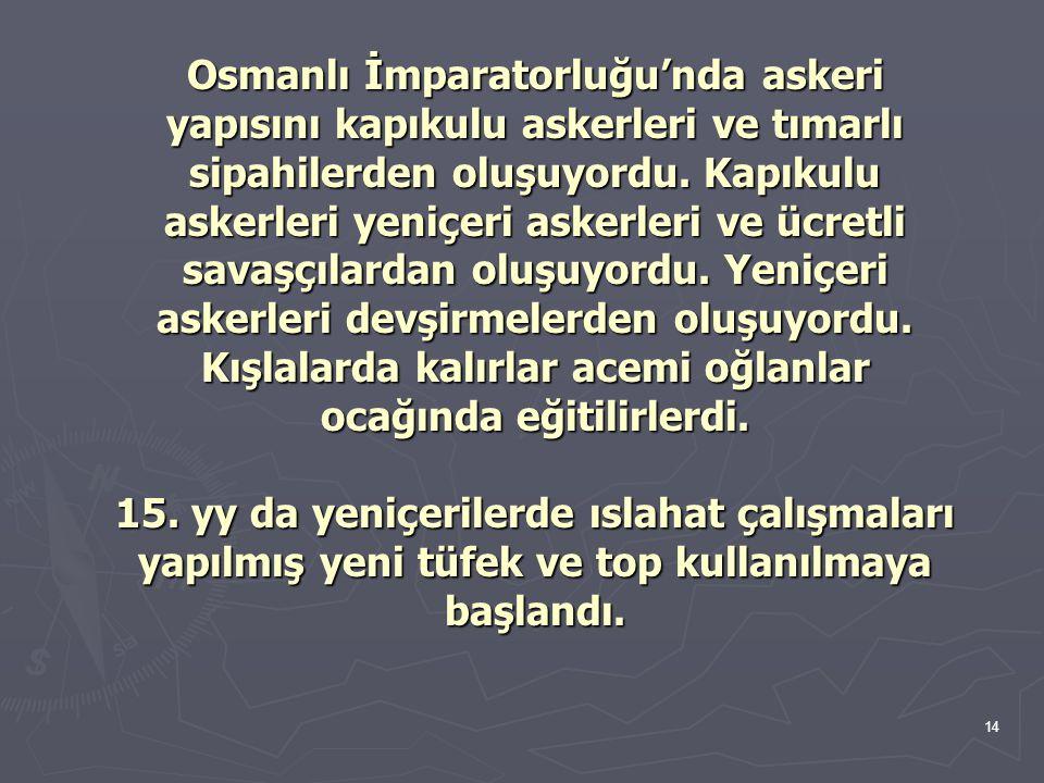 14 Osmanlı İmparatorluğu'nda askeri yapısını kapıkulu askerleri ve tımarlı sipahilerden oluşuyordu. Kapıkulu askerleri yeniçeri askerleri ve ücretli s