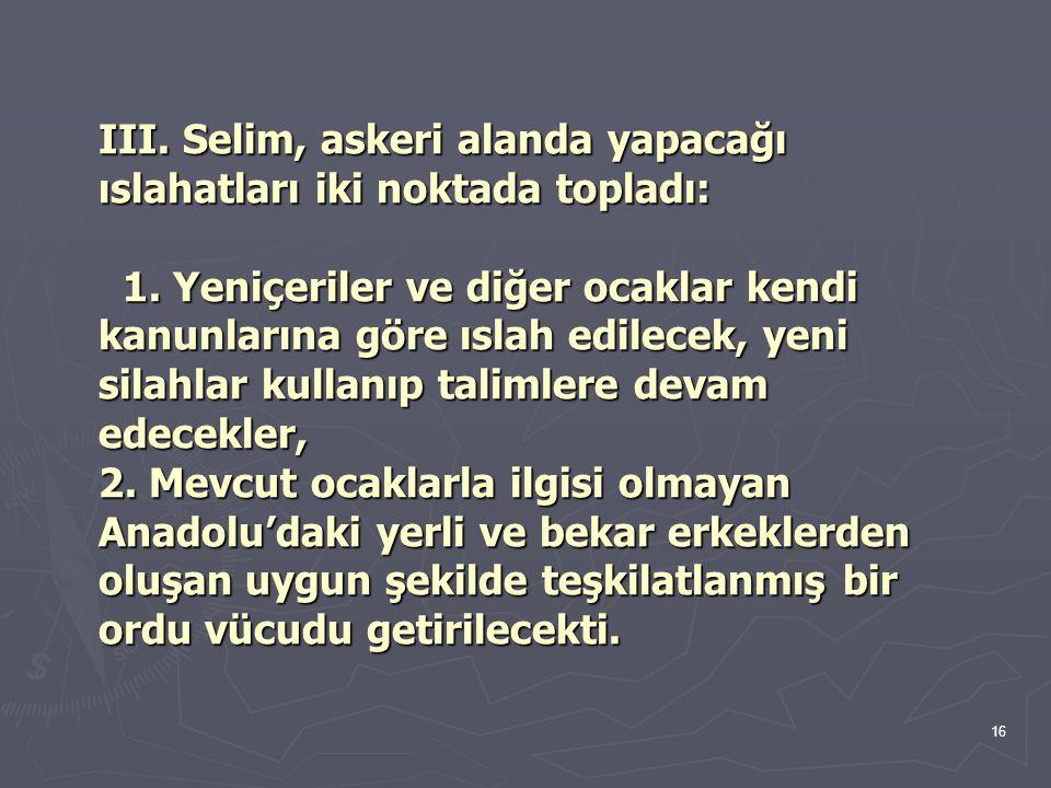16 III. Selim, askeri alanda yapacağı ıslahatları iki noktada topladı: 1. Yeniçeriler ve diğer ocaklar kendi kanunlarına göre ıslah edilecek, yeni sil