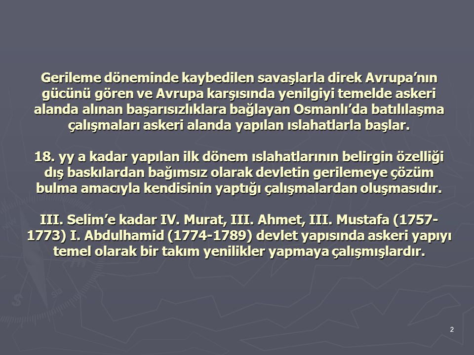2 Gerileme döneminde kaybedilen savaşlarla direk Avrupa'nın gücünü gören ve Avrupa karşısında yenilgiyi temelde askeri alanda alınan başarısızlıklara bağlayan Osmanlı'da batılılaşma çalışmaları askeri alanda yapılan ıslahatlarla başlar.