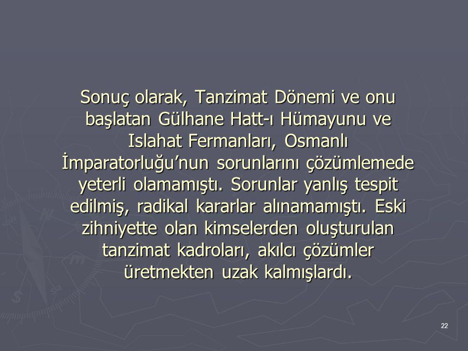 22 Sonuç olarak, Tanzimat Dönemi ve onu başlatan Gülhane Hatt-ı Hümayunu ve Islahat Fermanları, Osmanlı İmparatorluğu'nun sorunlarını çözümlemede yeterli olamamıştı.