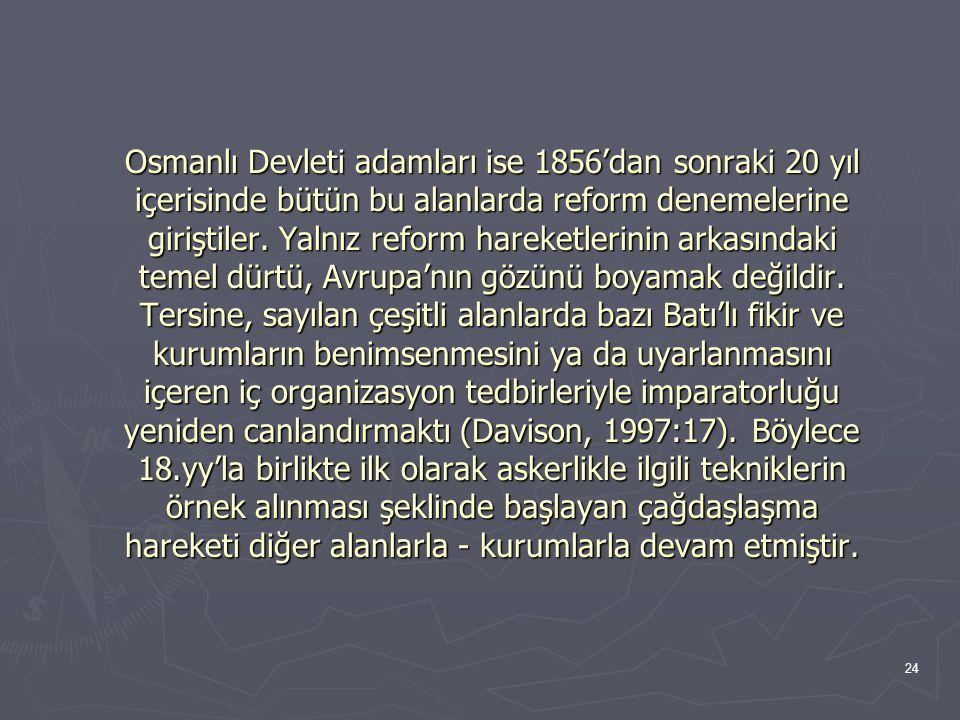 24 Osmanlı Devleti adamları ise 1856'dan sonraki 20 yıl içerisinde bütün bu alanlarda reform denemelerine giriştiler. Yalnız reform hareketlerinin ark