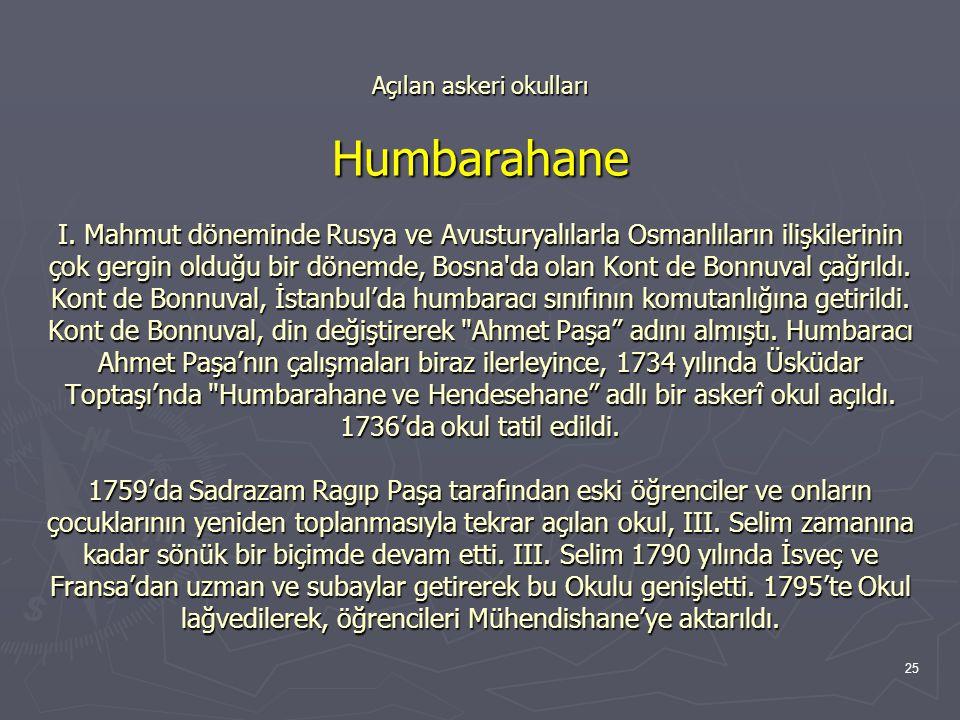 25 Açılan askeri okulları Humbarahane I. Mahmut döneminde Rusya ve Avusturyalılarla Osmanlıların ilişkilerinin çok gergin olduğu bir dönemde, Bosna'da