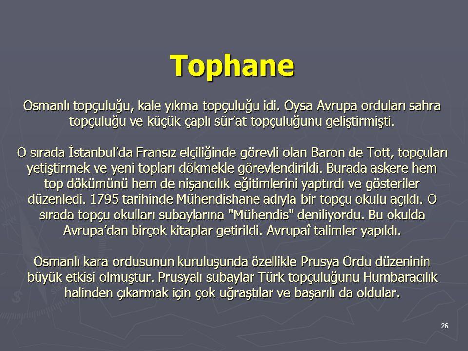 26 Tophane Osmanlı topçuluğu, kale yıkma topçuluğu idi. Oysa Avrupa orduları sahra topçuluğu ve küçük çaplı sür'at topçuluğunu geliştirmişti. O sırada