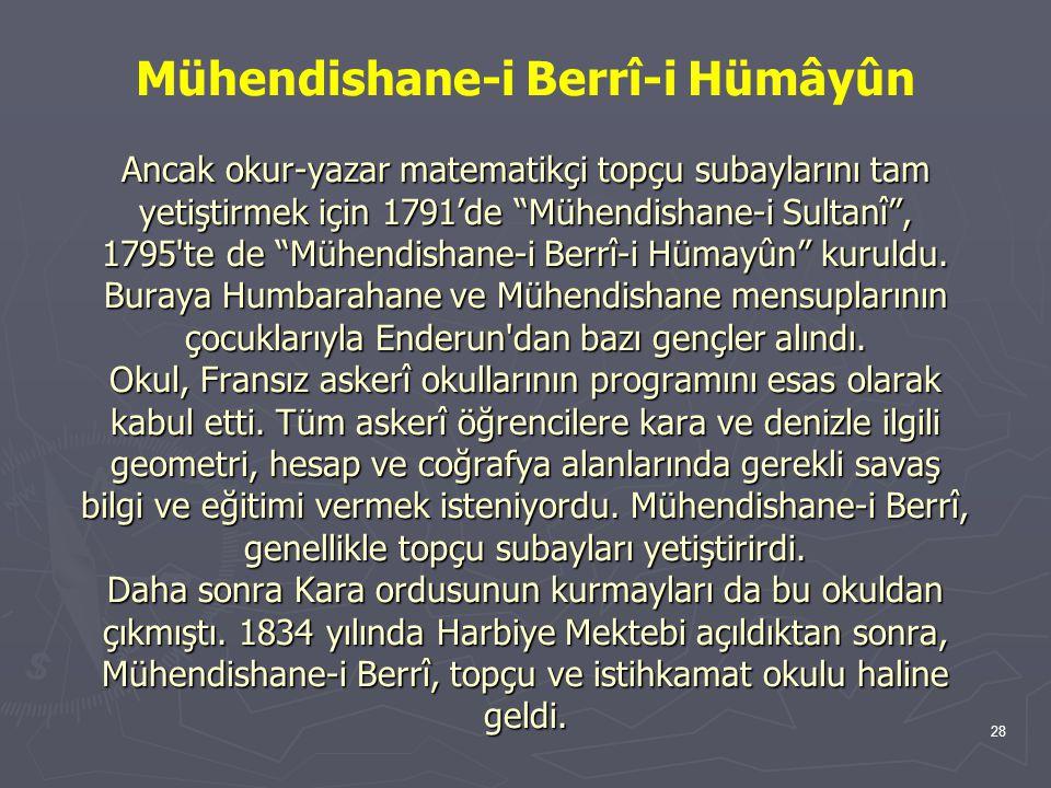 """28 Ancak okur-yazar matematikçi topçu subaylarını tam yetiştirmek için 1791'de """"Mühendishane-i Sultanî"""", 1795'te de """"Mühendishane-i Berrî-i Hümayûn"""" k"""
