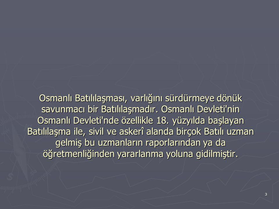 3 Osmanlı Batılılaşması, varlığını sürdürmeye dönük savunmacı bir Batılılaşmadır. Osmanlı Devleti'nin Osmanlı Devleti'nde özellikle 18. yüzyılda başla
