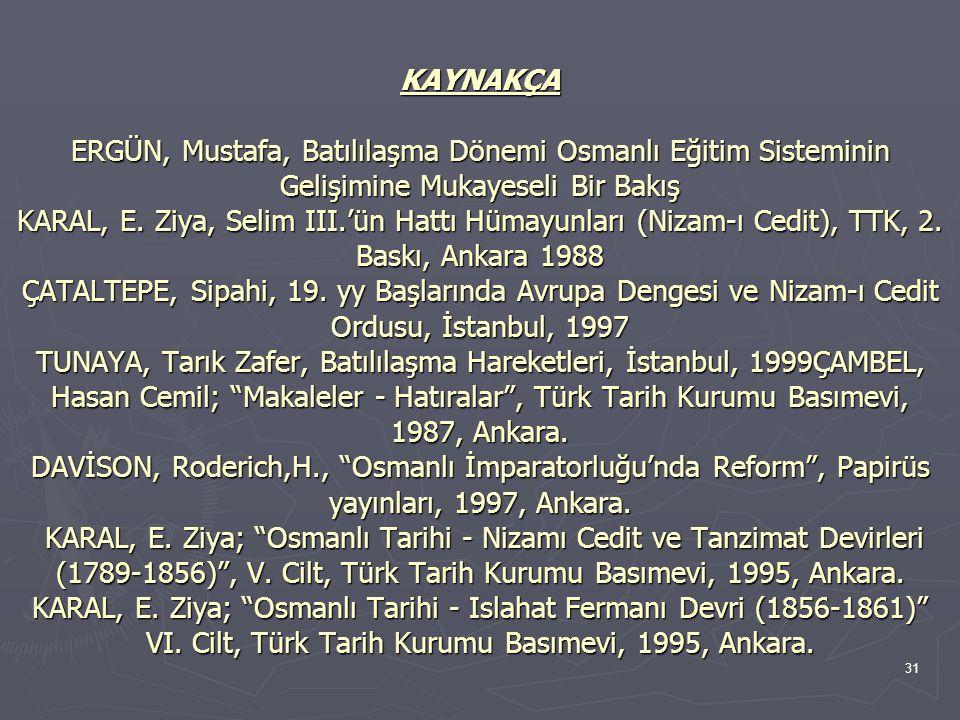 31 KAYNAKÇA ERGÜN, Mustafa, Batılılaşma Dönemi Osmanlı Eğitim Sisteminin Gelişimine Mukayeseli Bir Bakış KARAL, E. Ziya, Selim III.'ün Hattı Hümayunla