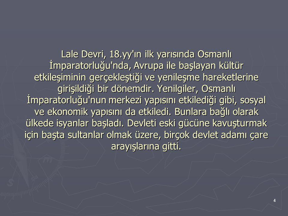 4 Lale Devri, 18.yy ın ilk yarısında Osmanlı İmparatorluğu nda, Avrupa ile başlayan kültür etkileşiminin gerçekleştiği ve yenileşme hareketlerine girişildiği bir dönemdir.