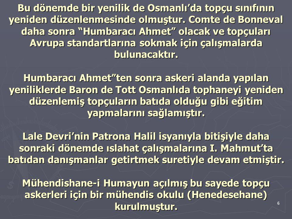 """6 Bu dönemde bir yenilik de Osmanlı'da topçu sınıfının yeniden düzenlenmesinde olmuştur. Comte de Bonneval daha sonra """"Humbaracı Ahmet"""" olacak ve topç"""