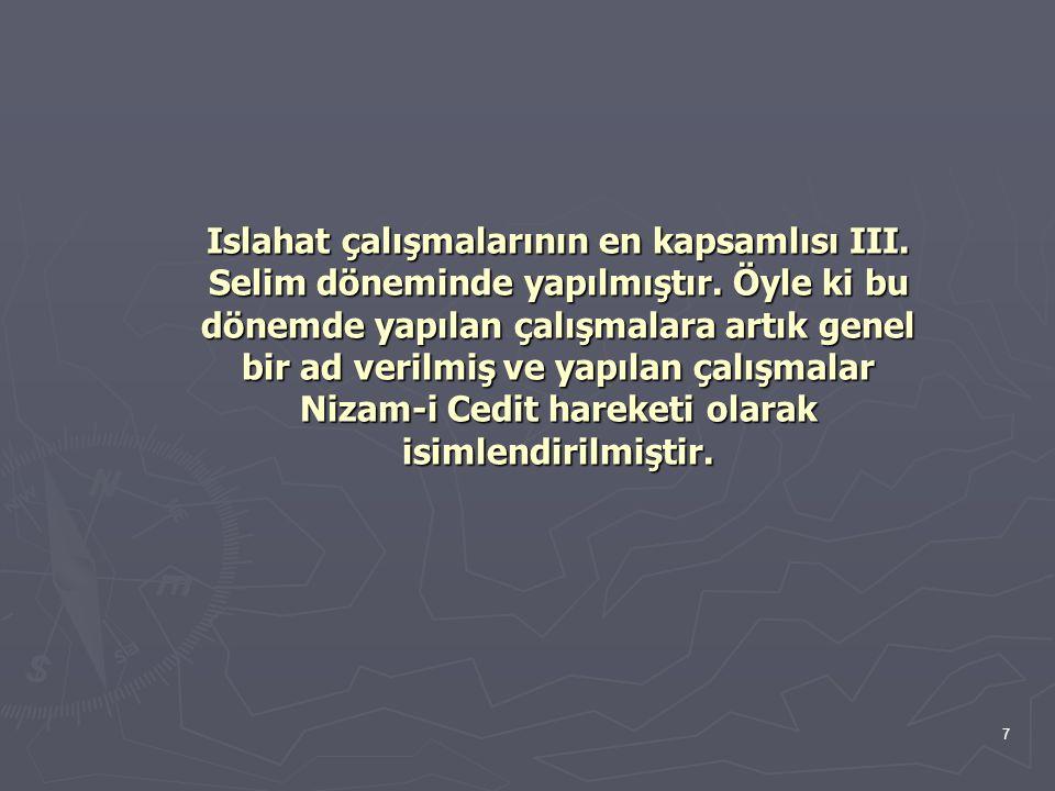 7 Islahat çalışmalarının en kapsamlısı III. Selim döneminde yapılmıştır. Öyle ki bu dönemde yapılan çalışmalara artık genel bir ad verilmiş ve yapılan