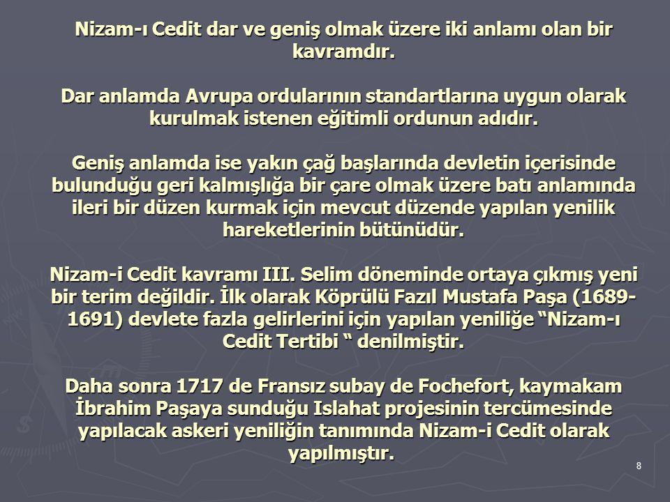 9 Nizam-ı Kadime'ye karşı (Eski Düzen) yapılan Islahatlarla batı tarzında bir modern seviye yakalamak için yapılan tüm Islahat faaliyetlerinin genel adı Nizam-ı Cedit, III.