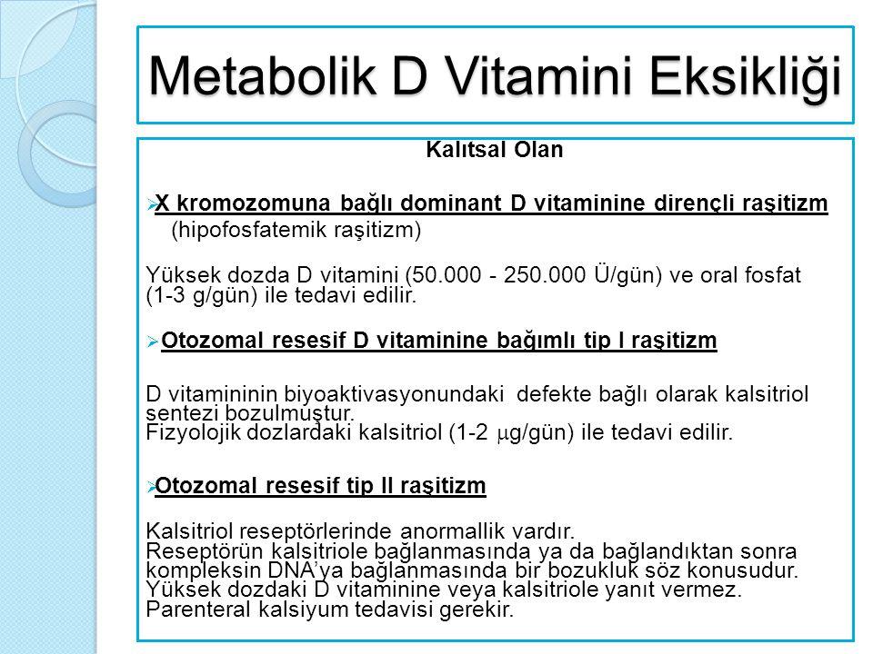 Metabolik D Vitamini Eksikliği Kalıtsal Olan  X kromozomuna bağlı dominant D vitaminine dirençli raşitizm (hipofosfatemik raşitizm) Yüksek dozda D vi