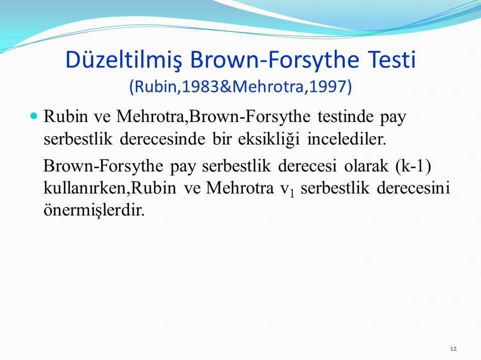 Düzeltilmiş Brown-Forsythe Testi (Rubin,1983&Mehrotra,1997) Rubin ve Mehrotra,Brown-Forsythe testinde pay serbestlik derecesinde bir eksikliği incelediler.