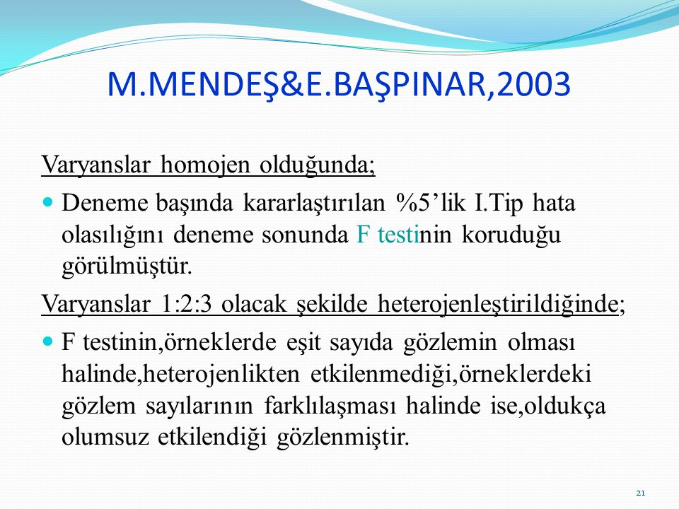 M.MENDEŞ&E.BAŞPINAR,2003 Varyanslar homojen olduğunda; Deneme başında kararlaştırılan %5'lik I.Tip hata olasılığını deneme sonunda F testinin koruduğu görülmüştür.