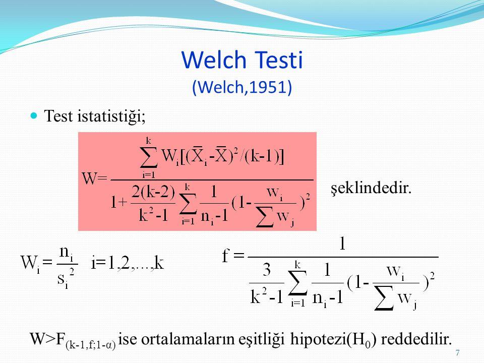Welch Testi (Welch,1951) Test istatistiği; şeklindedir. W>F (k-1,f;1-α) ise ortalamaların eşitliği hipotezi(H 0 ) reddedilir. 7