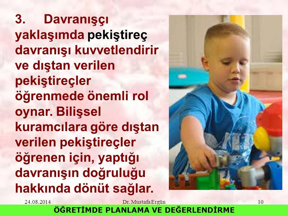 24.08.2014Dr. Mustafa Ergün10 ÖĞRETİMDE PLANLAMA VE DEĞERLENDİRME 3.Davranışçı yaklaşımda pekiştireç davranışı kuvvetlendirir ve dıştan verilen pekişt