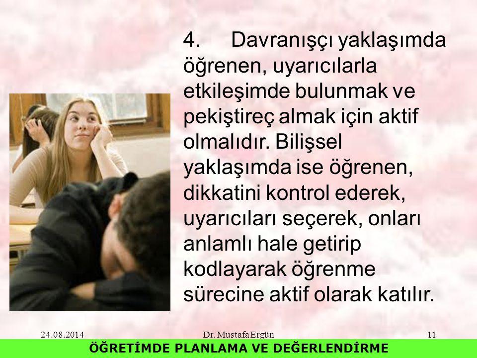 24.08.2014Dr. Mustafa Ergün11 ÖĞRETİMDE PLANLAMA VE DEĞERLENDİRME 4.Davranışçı yaklaşımda öğrenen, uyarıcılarla etkileşimde bulunmak ve pekiştireç alm
