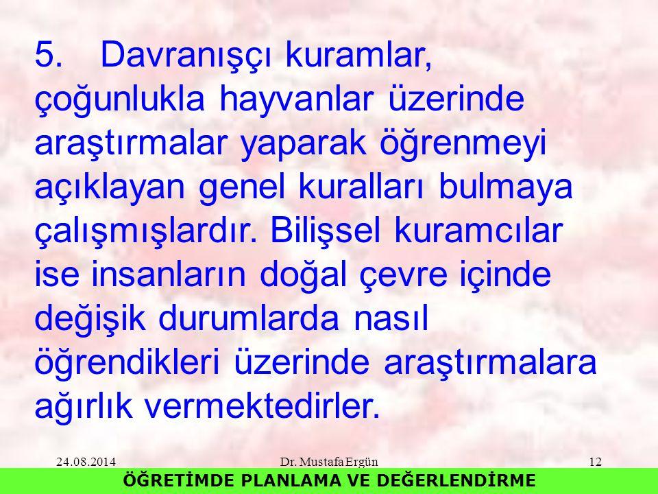 24.08.2014Dr. Mustafa Ergün12 ÖĞRETİMDE PLANLAMA VE DEĞERLENDİRME 5.Davranışçı kuramlar, çoğunlukla hayvanlar üzerinde araştırmalar yaparak öğrenmeyi