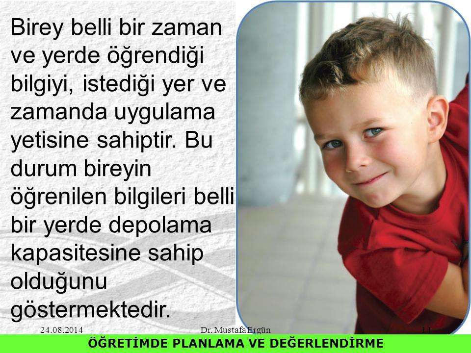 24.08.2014Dr. Mustafa Ergün14 ÖĞRETİMDE PLANLAMA VE DEĞERLENDİRME Birey belli bir zaman ve yerde öğrendiği bilgiyi, istediği yer ve zamanda uygulama y