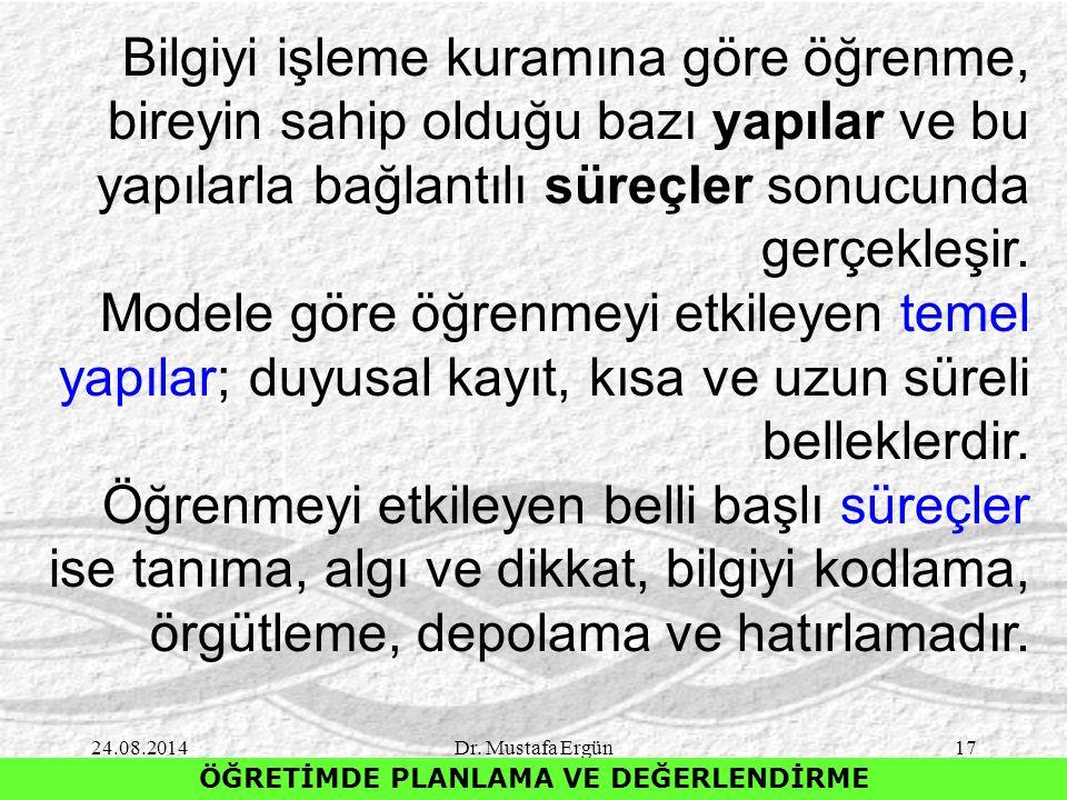 24.08.2014Dr. Mustafa Ergün17 ÖĞRETİMDE PLANLAMA VE DEĞERLENDİRME Bilgiyi işleme kuramına göre öğrenme, bireyin sahip olduğu bazı yapılar ve bu yapıla
