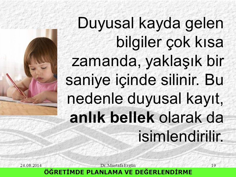 24.08.2014Dr. Mustafa Ergün19 ÖĞRETİMDE PLANLAMA VE DEĞERLENDİRME Duyusal kayda gelen bilgiler çok kısa zamanda, yaklaşık bir saniye içinde silinir. B