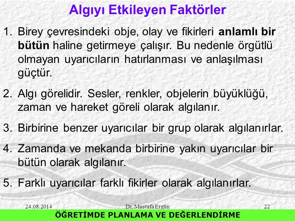 24.08.2014Dr. Mustafa Ergün22 ÖĞRETİMDE PLANLAMA VE DEĞERLENDİRME Algıyı Etkileyen Faktörler 1.Birey çevresindeki obje, olay ve fikirleri anlamlı bir