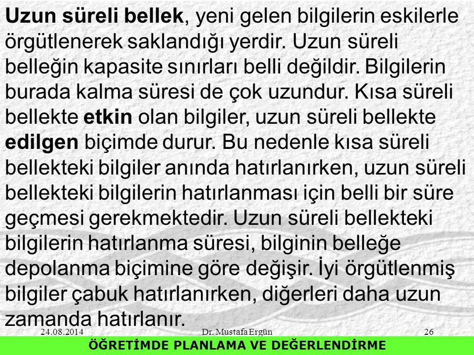 24.08.2014Dr. Mustafa Ergün26 ÖĞRETİMDE PLANLAMA VE DEĞERLENDİRME Uzun süreli bellek, yeni gelen bilgilerin eskilerle örgütlenerek saklandığı yerdir.