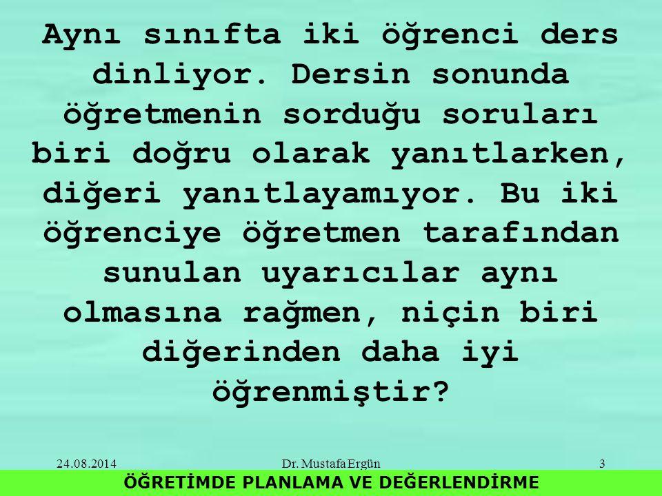 24.08.2014Dr. Mustafa Ergün3 ÖĞRETİMDE PLANLAMA VE DEĞERLENDİRME Aynı sınıfta iki öğrenci ders dinliyor. Dersin sonunda öğretmenin sorduğu soruları bi