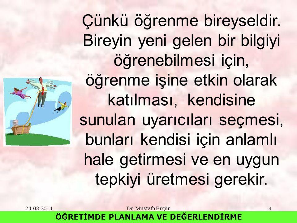 24.08.2014Dr. Mustafa Ergün4 ÖĞRETİMDE PLANLAMA VE DEĞERLENDİRME Çünkü öğrenme bireyseldir. Bireyin yeni gelen bir bilgiyi öğrenebilmesi için, öğrenme