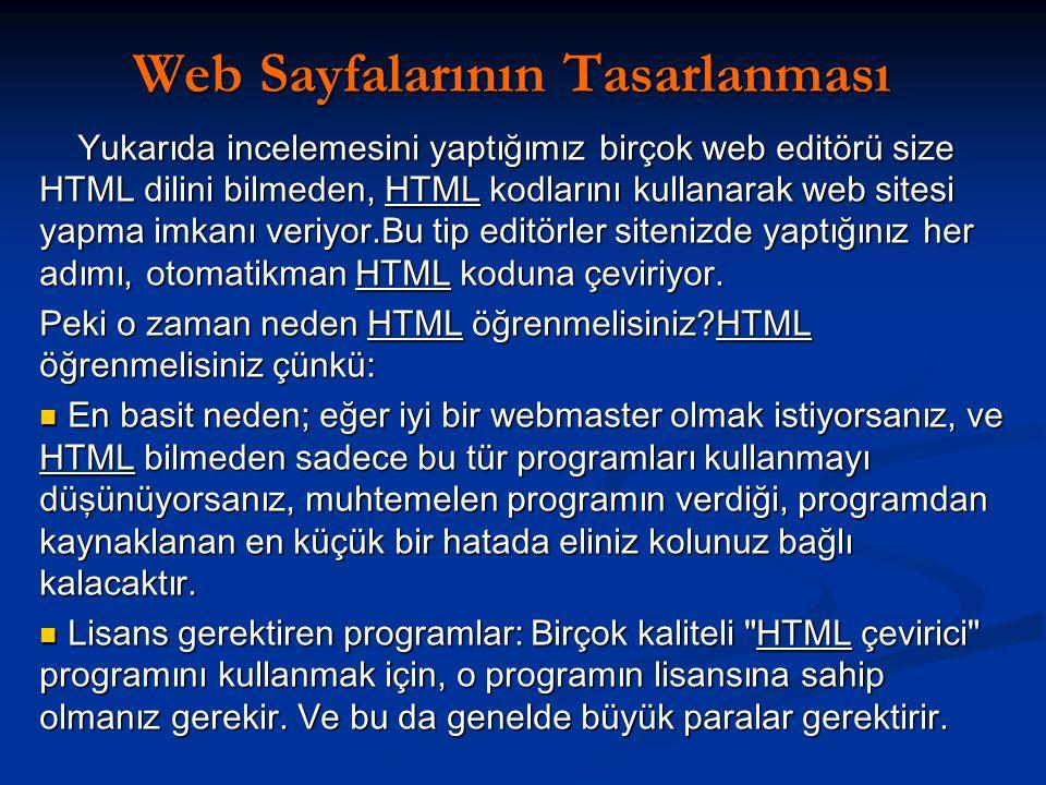 Web Sayfalarının Tasarlanması Web Sayfalarının Tasarlanması Yukarıda incelemesini yaptığımız birçok web editörü size HTML dilini bilmeden, HTML kodlarını kullanarak web sitesi yapma imkanı veriyor.Bu tip editörler sitenizde yaptığınız her adımı, otomatikman HTML koduna çeviriyor.