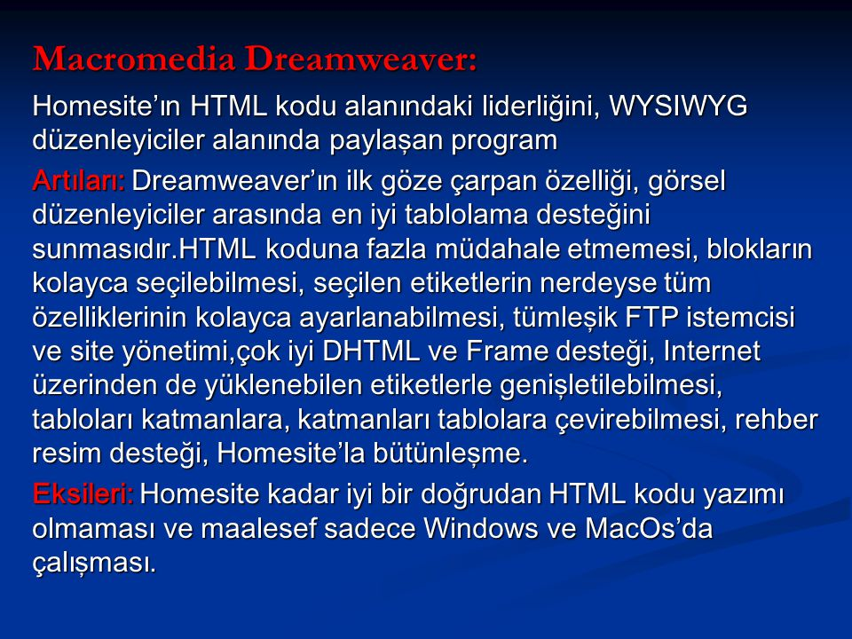Macromedia Dreamweaver: Homesite'ın HTML kodu alanındaki liderliğini, WYSIWYG düzenleyiciler alanında paylaşan program Artıları: Dreamweaver'ın ilk göze çarpan özelliği, görsel düzenleyiciler arasında en iyi tablolama desteğini sunmasıdır.HTML koduna fazla müdahale etmemesi, blokların kolayca seçilebilmesi, seçilen etiketlerin nerdeyse tüm özelliklerinin kolayca ayarlanabilmesi, tümleşik FTP istemcisi ve site yönetimi,çok iyi DHTML ve Frame desteği, Internet üzerinden de yüklenebilen etiketlerle genişletilebilmesi, tabloları katmanlara, katmanları tablolara çevirebilmesi, rehber resim desteği, Homesite'la bütünleşme.