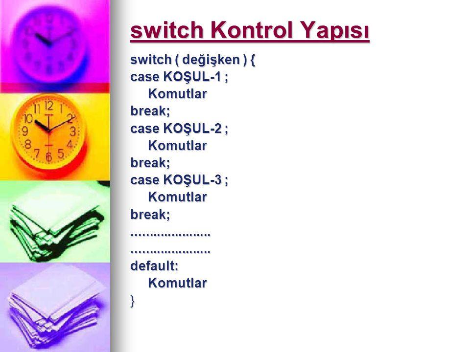 switch Kontrol Yapısı switch ( değişken ) { case KOŞUL-1 ; Komutlarbreak; case KOŞUL-2 ; Komutlarbreak; case KOŞUL-3 ; Komutlarbreak;.................