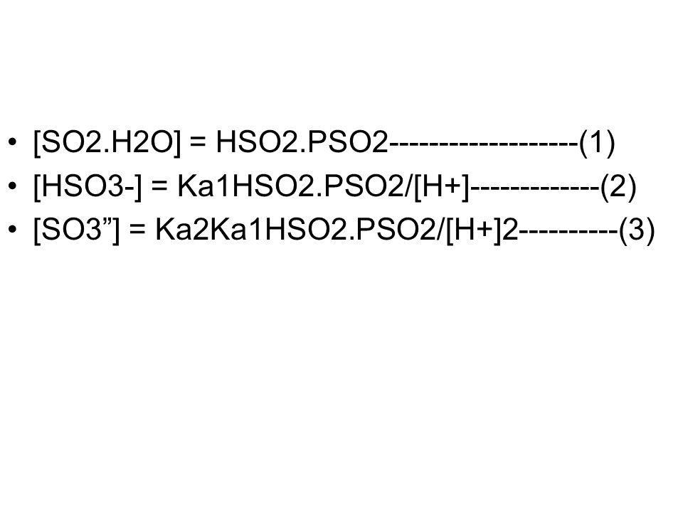 "[SO2.H2O] = HSO2.PSO2-------------------(1) [HSO3-] = Ka1HSO2.PSO2/[H+]-------------(2) [SO3""] = Ka2Ka1HSO2.PSO2/[H+]2----------(3)"
