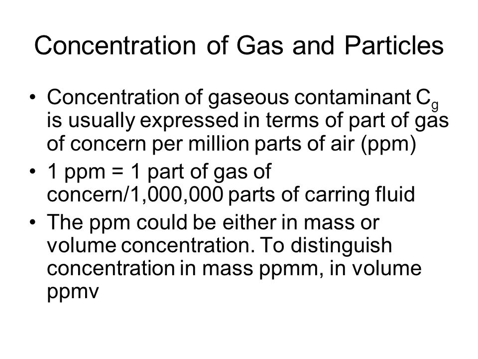Concentration of Gas and Particles Concentration of gaseous contaminant C g is usually expressed in terms of part of gas of concern per million parts