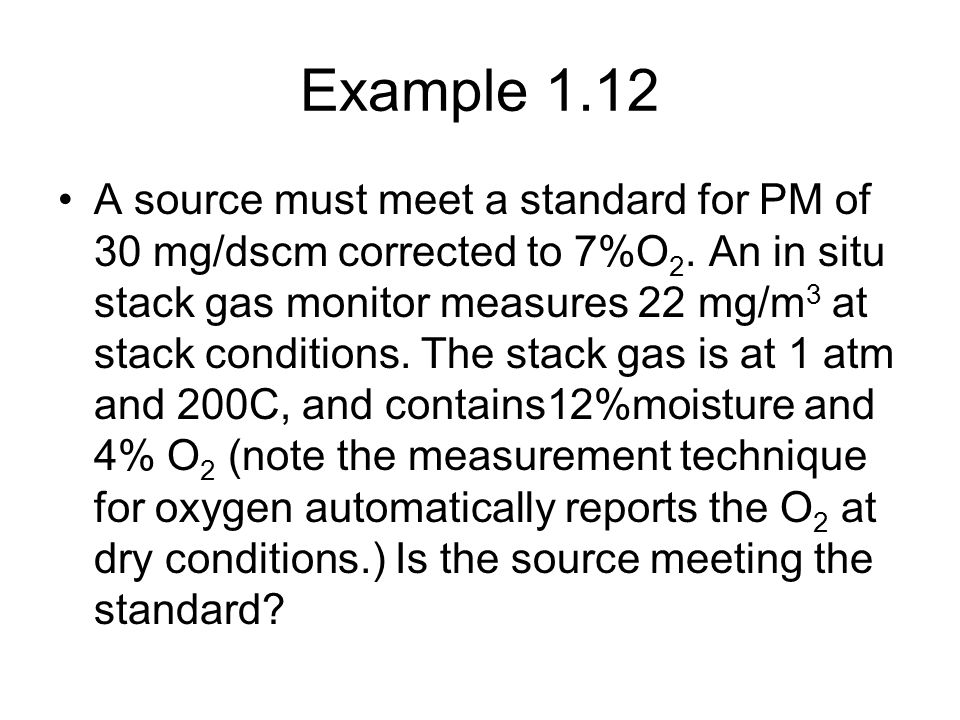 Example 1.12 A source must meet a standard for PM of 30 mg/dscm corrected to 7%O 2. An in situ stack gas monitor measures 22 mg/m 3 at stack condition