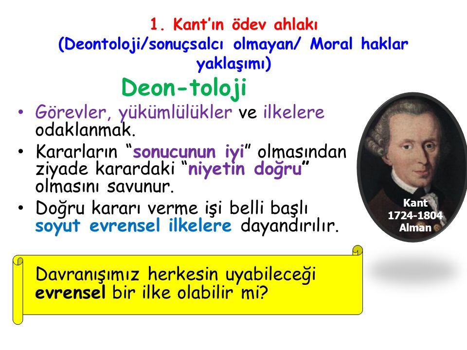 1. Kant'ın ödev ahlakı (Deontoloji/sonuçsalcı olmayan/ Moral haklar yaklaşımı) Deon-toloji Görevler, yükümlülükler ve ilkelere odaklanmak. Kararların