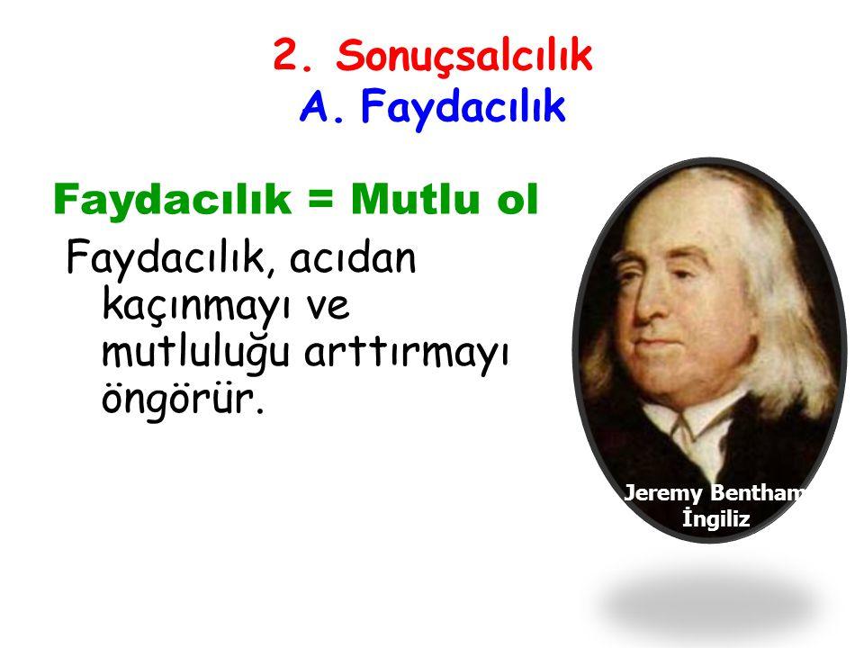 2. Sonuçsalcılık A. Faydacılık Faydacılık = Mutlu ol Faydacılık, acıdan kaçınmayı ve mutluluğu arttırmayı öngörür. Jeremy Bentham İngiliz
