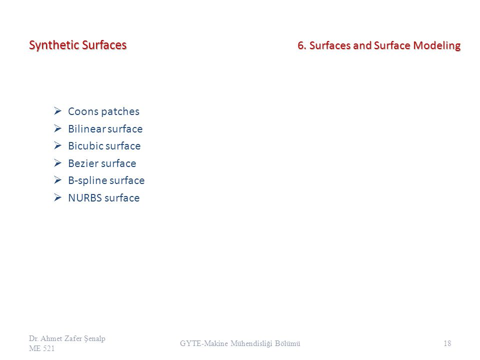 Synthetic Surfaces  Coons patches  Bilinear surface  Bicubic surface  Bezier surface  B-spline surface  NURBS surface Dr. Ahmet Zafer Şenalp ME